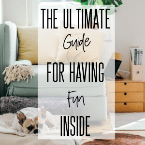 The Ultimate Guide to Having Fun Inside